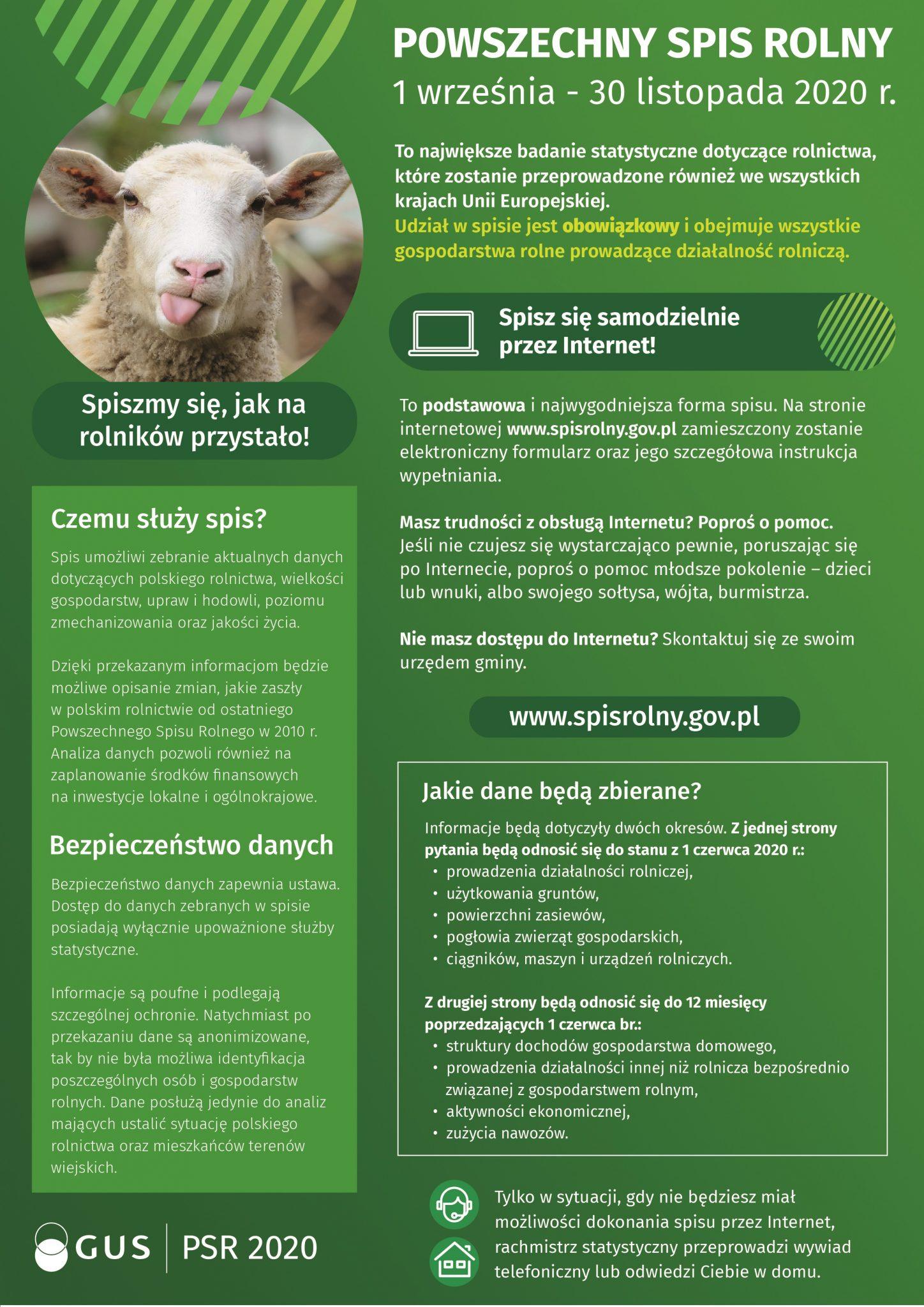 Czemu służy spis? Spis umożliwi zebranie aktualnych danych dotyczących polskiego rolnictwa, wielkości gospodarstw, upraw i hodowli, poziomu zmechanizowania oraz jakości życia. Dzięki przekazanym informacjom będzie możliwe opisanie zmian, jakie zaszły w polskim rolnictwie od ostatniego Powszechnego Spisu Rolnego w 2010 r. Analiza danych pozwoli również na zaplanowanie środków finansowych na inwestycje lokalne i ogólnokrajowe. Bezpieczeństwo danych Bezpieczeństwo danych zapewnia ustawa. Dostęp do danych zebranych w spisie posiadają wyłącznie upoważnione służby statystyczne. Informacje są poufne i podlegają szczególnej ochronie. Natychmiast po przekazaniu dane są anonimizowane, tak by nie była możliwa identyfikacja poszczególnych osób i gospodarstw rolnych. Dane posłużą jedynie do analiz mających ustalić sytuację polskiego rolnictwa oraz mieszkańców terenów wiejskich. Wstęp Powszechny Spis Rolny 2020 to największe badanie statystyczne dotyczące rolnictwa, które zostanie przeprowadzone we wszystkich krajach Unii Europejskiej. Do jego wykonania zobowiązuje nas Komisja Europejska. W Polsce będzie miał miejsce od 1 września do 30 listopada. Udział w spisie jest obowiązkowy i obejmuje wszystkie gospodarstwa rolne prowadzące działalność rolniczą. Spisz się przez Internet To podstawowa i najwygodniejsza forma spisu. Na stronie internetowej www.spisrolny.gov.pl zamieszczony zostanie elektroniczny formularz oraz jego szczegółowa instrukcja wypełniania. Masz trudności z obsługą Internetu? Poproś o pomoc. Jeśli nie czujesz się wystarczająco pewnie, poruszając się po Internecie, poproś o pomoc młodsze pokolenie – dzieci lub wnuki, albo swojego sołtysa, wójta, burmistrza. Nie masz dostępu do Internetu? Skontaktuj się ze swoim urzędem gminy. Jakie dane będą zbierane Informacje będą dotyczyły dwóch okresów. Z jednej strony pytania będą odnosić się do stanu z 1 czerwca 2020 r.: • prowadzenia działalności rolniczej, • użytkowania gruntów, • powierzchni zasiewów, • pogłowia zwierząt gos